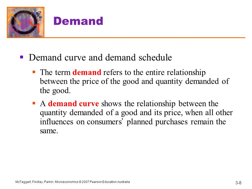 3-8 McTaggart, Findlay, Parkin: Microeconomics © 2007 Pearson Education Australia Demand  Demand curve and demand schedule  The term demand refers to the entire relationship between the price of the good and quantity demanded of the good.
