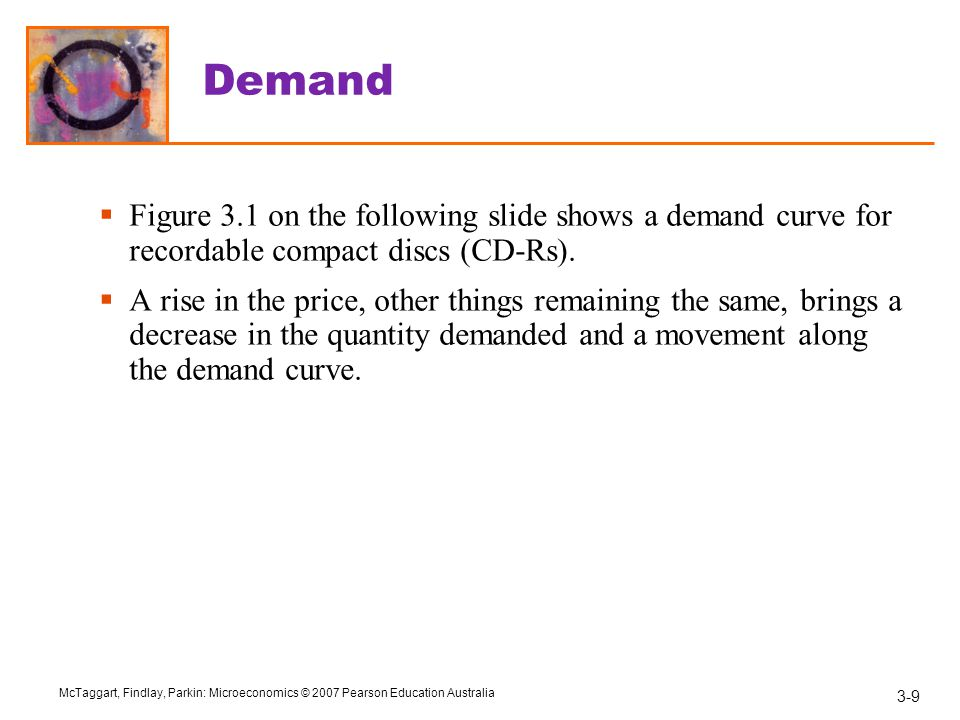 3-9 McTaggart, Findlay, Parkin: Microeconomics © 2007 Pearson Education Australia Demand  Figure 3.1 on the following slide shows a demand curve for recordable compact discs (CD-Rs).