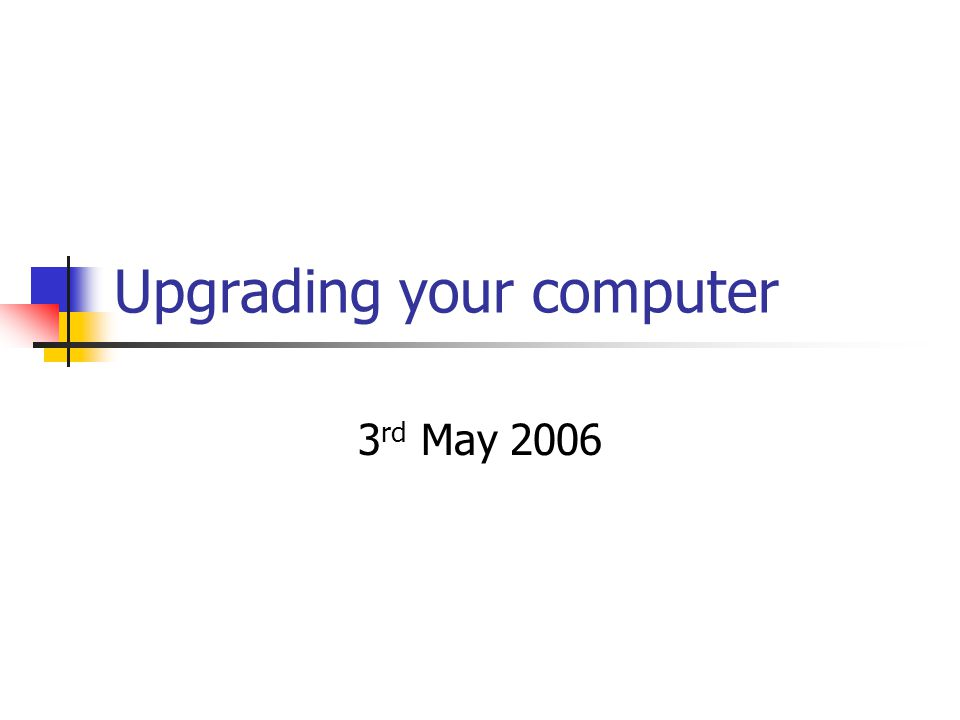 Upgrading your computer 3 rd May 2006