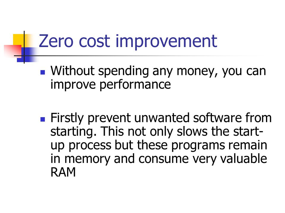 Zero cost improvement Without spending any money, you can improve performance Firstly prevent unwanted software from starting. This not only slows the