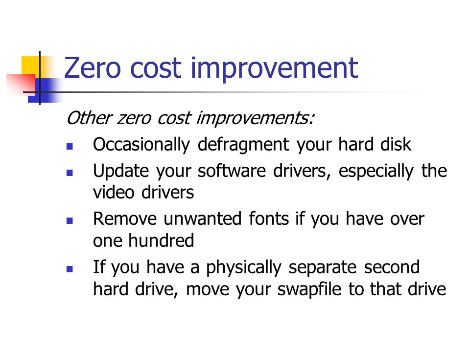Zero cost improvement Other zero cost improvements: Occasionally defragment your hard disk Update your software drivers, especially the video drivers