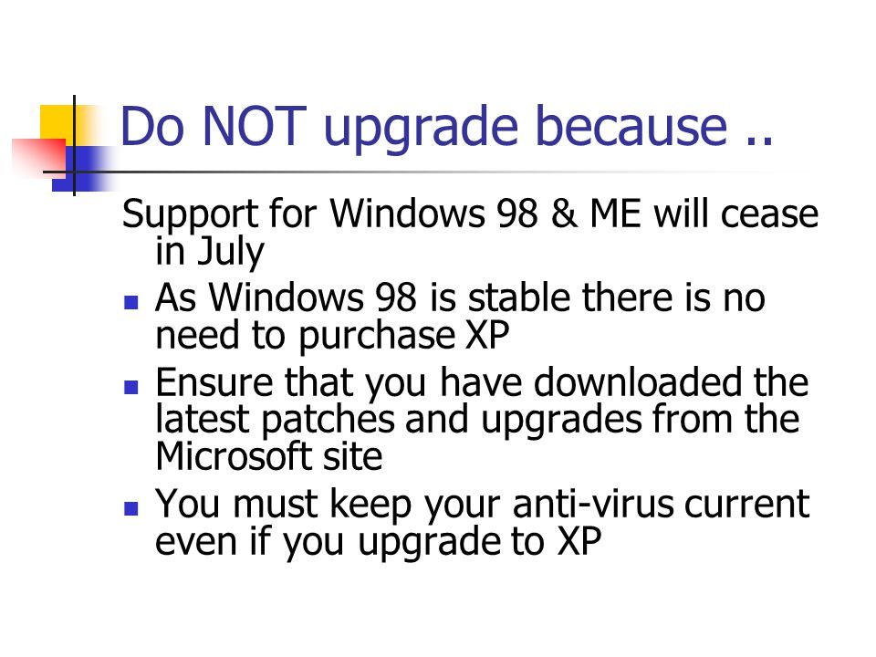Do NOT upgrade because.. Support for Windows 98 & ME will cease in July As Windows 98 is stable there is no need to purchase XP Ensure that you have d