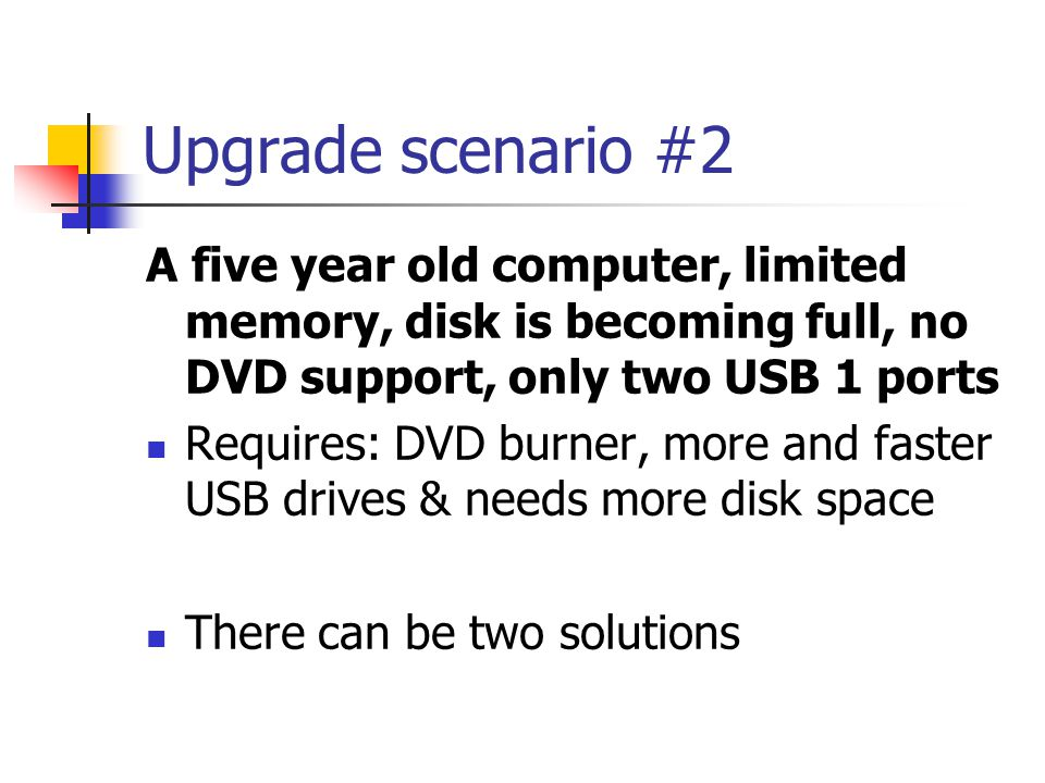 Upgrade scenario #2 A five year old computer, limited memory, disk is becoming full, no DVD support, only two USB 1 ports Requires: DVD burner, more a