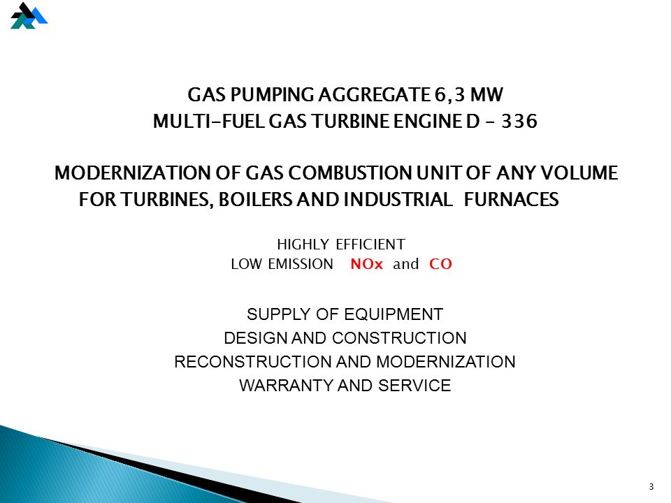GAS PUMPING AGGREGATE 6,3 MW MULTI-FUEL GAS TURBINE ENGINE D – 336 MODERNIZATION OF GAS COMBUSTION UNIT OF ANY VOLUME FOR TURBINES, BOILERS AND INDUSTRIAL FURNACES HIGHLY EFFICIENT LOW EMISSION NОx and CO SUPPLY OF EQUIPMENT DESIGN AND CONSTRUCTION RECONSTRUCTION AND MODERNIZATION WARRANTY AND SERVICE 3