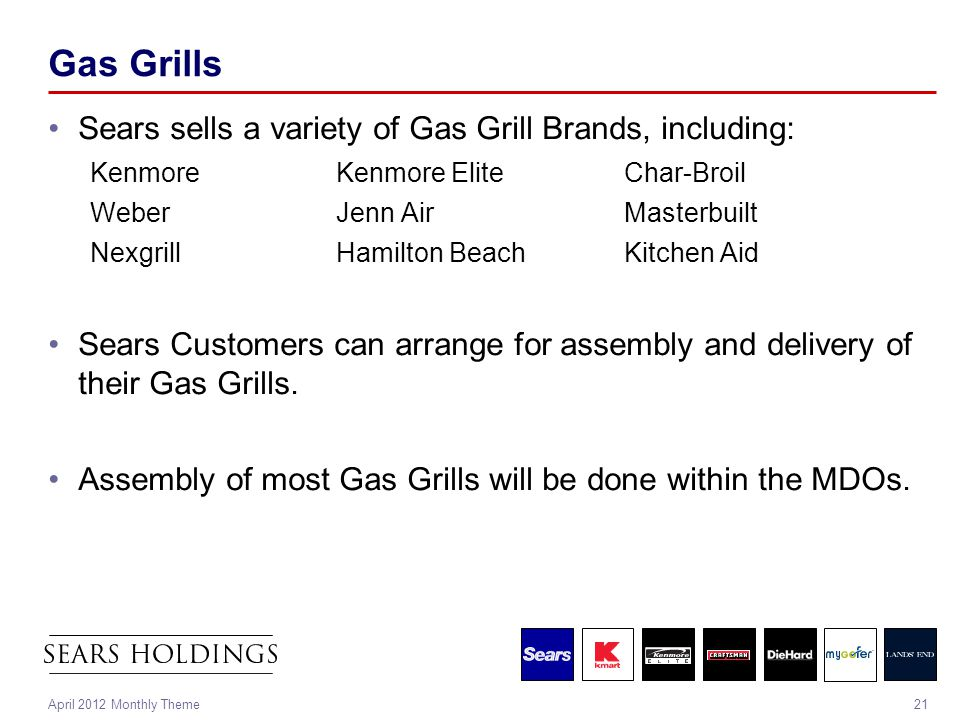21April 2012 Monthly Theme Gas Grills Sears sells a variety of Gas Grill Brands, including: KenmoreKenmore EliteChar-Broil WeberJenn AirMasterbuilt NexgrillHamilton BeachKitchen Aid Sears Customers can arrange for assembly and delivery of their Gas Grills.