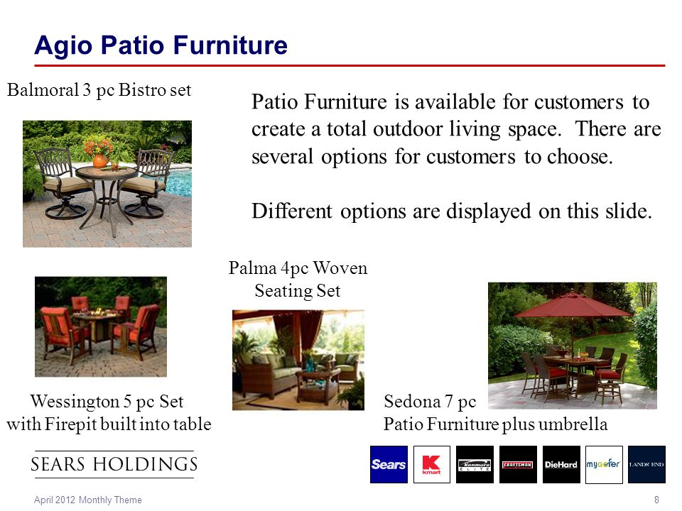 8April 2012 Monthly Theme Agio Patio Furniture Wessington 5 pc Set with Firepit built into table Sedona 7 pc Patio Furniture plus umbrella Balmoral 3 pc Bistro set Patio Furniture is available for customers to create a total outdoor living space.