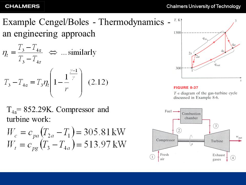 Chalmers University of Technology Closed cycles + Can use high pressures => reduce turbomachinery size + Part load by variation of pressure − External heating system => bulky plant, allowable temperature in heating system limits power output + Avoid erosion/corrosion (cheap fuels) + No filtration of incoming air + Other gases can be used