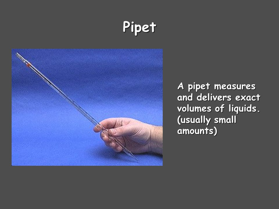 Pipet A pipet measures and delivers exact volumes of liquids. (usually small amounts)