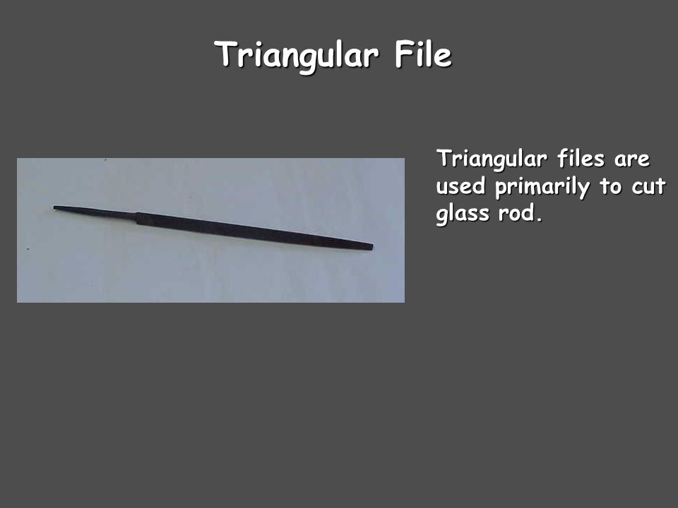 Triangular File Triangular files are used primarily to cut glass rod.