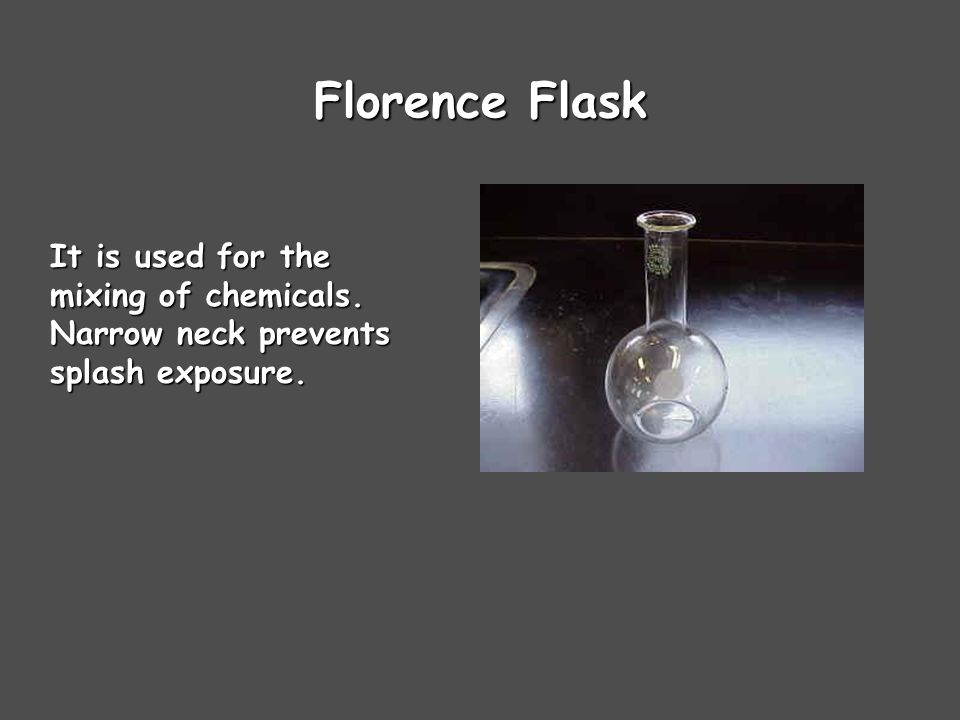 Florence Flask It is used for the mixing of chemicals. Narrow neck prevents splash exposure.