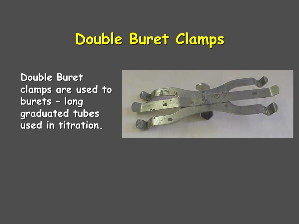 Double Buret Clamps Double Buret clamps are used to burets – long graduated tubes used in titration.