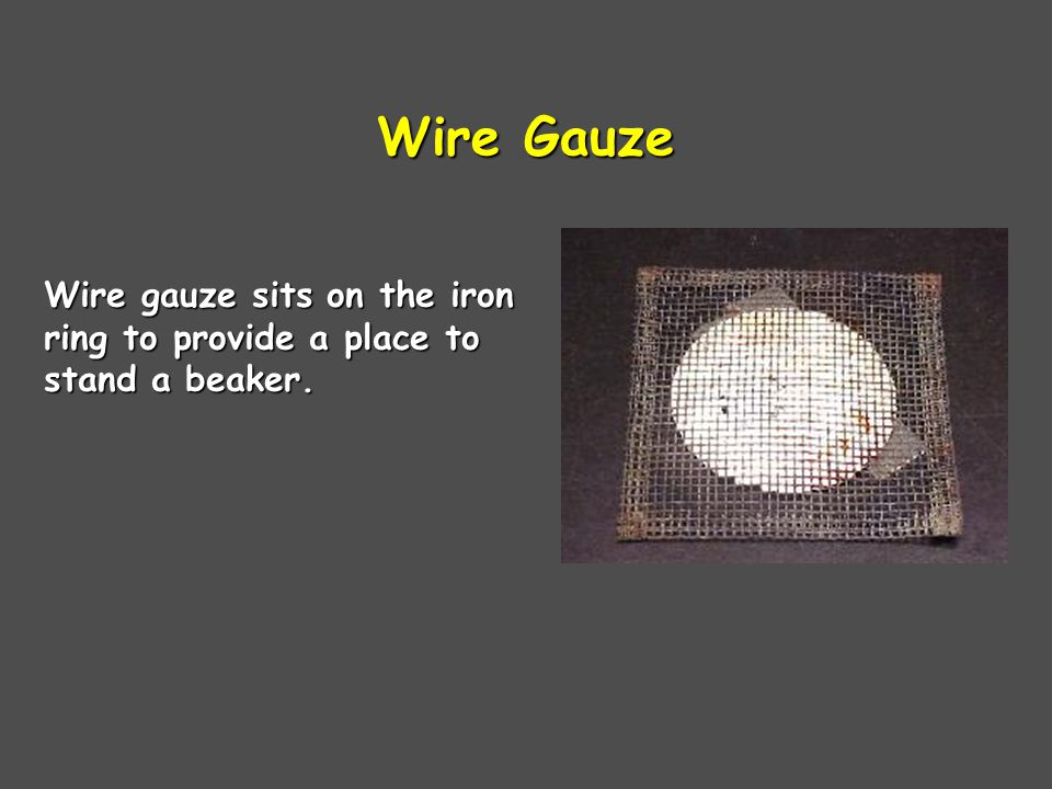 Wire Gauze Wire gauze sits on the iron ring to provide a place to stand a beaker.