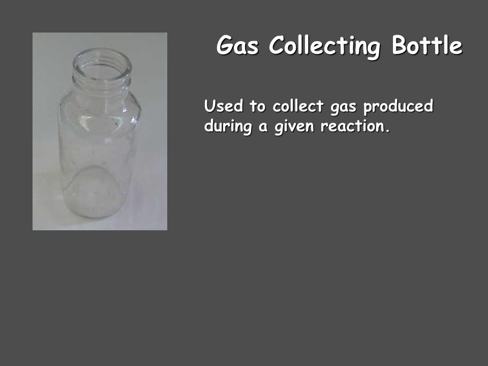 Gas Collecting Bottle Used to collect gas produced during a given reaction.