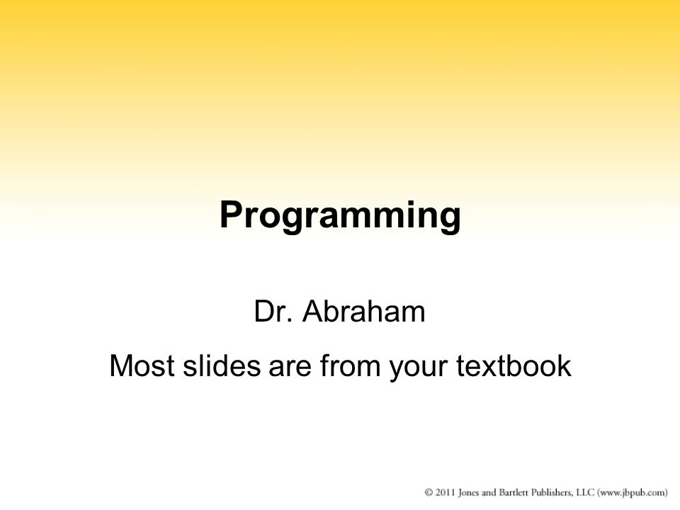 Programming Dr. Abraham Most slides are from your textbook