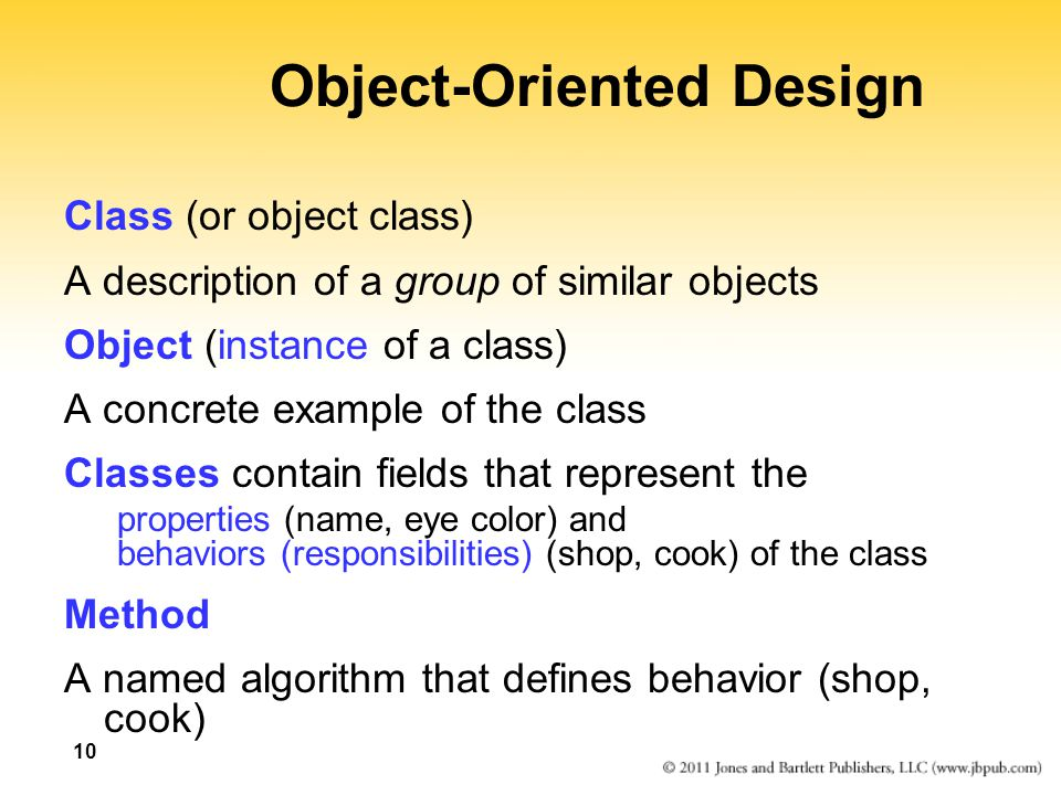 10 Object-Oriented Design Class (or object class) A description of a group of similar objects Object (instance of a class) A concrete example of the class Classes contain fields that represent the properties (name, eye color) and behaviors (responsibilities) (shop, cook) of the class Method A named algorithm that defines behavior (shop, cook)