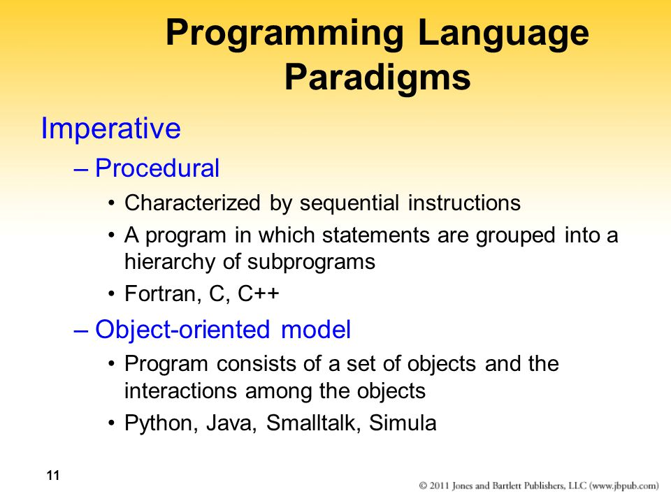 11 Programming Language Paradigms Imperative –Procedural Characterized by sequential instructions A program in which statements are grouped into a hierarchy of subprograms Fortran, C, C++ –Object-oriented model Program consists of a set of objects and the interactions among the objects Python, Java, Smalltalk, Simula