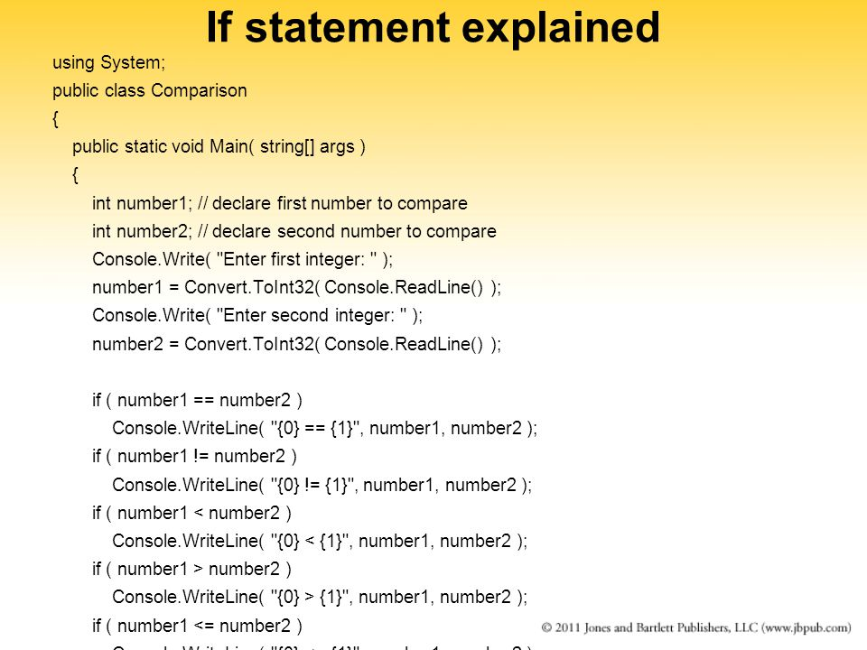 If statement explained using System; public class Comparison { public static void Main( string[] args ) { int number1; // declare first number to compare int number2; // declare second number to compare Console.Write( Enter first integer: ); number1 = Convert.ToInt32( Console.ReadLine() ); Console.Write( Enter second integer: ); number2 = Convert.ToInt32( Console.ReadLine() ); if ( number1 == number2 ) Console.WriteLine( {0} == {1} , number1, number2 ); if ( number1 != number2 ) Console.WriteLine( {0} != {1} , number1, number2 ); if ( number1 < number2 ) Console.WriteLine( {0} < {1} , number1, number2 ); if ( number1 > number2 ) Console.WriteLine( {0} > {1} , number1, number2 ); if ( number1 <= number2 ) Console.WriteLine( {0} <= {1} , number1, number2 ); if ( number1 >= number2 ) Console.WriteLine( {0} >= {1} , number1, number2 ); } // end Main