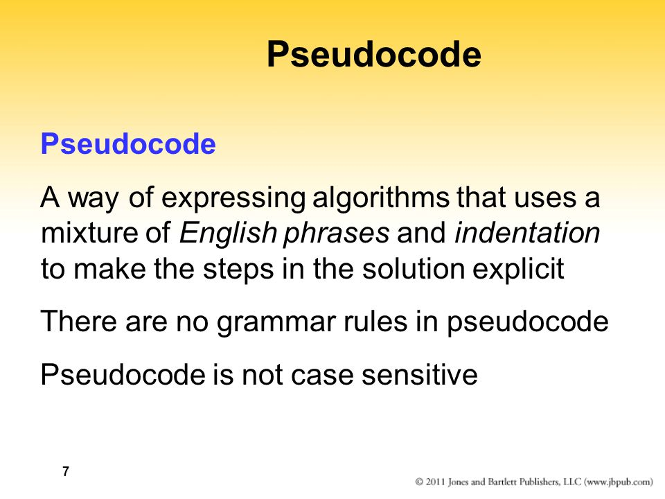 7 Pseudocode A way of expressing algorithms that uses a mixture of English phrases and indentation to make the steps in the solution explicit There are no grammar rules in pseudocode Pseudocode is not case sensitive