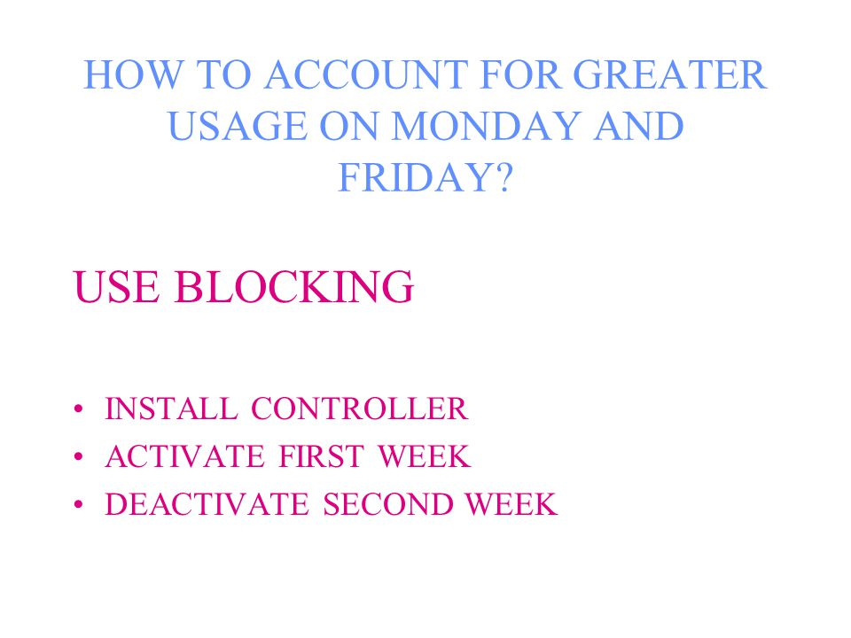 HOW TO ACCOUNT FOR GREATER USAGE ON MONDAY AND FRIDAY.