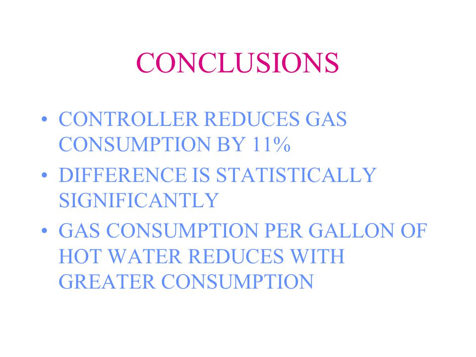 CONCLUSIONS CONTROLLER REDUCES GAS CONSUMPTION BY 11% DIFFERENCE IS STATISTICALLY SIGNIFICANTLY GAS CONSUMPTION PER GALLON OF HOT WATER REDUCES WITH GREATER CONSUMPTION