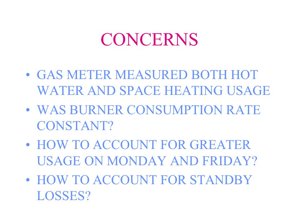CONCERNS GAS METER MEASURED BOTH HOT WATER AND SPACE HEATING USAGE WAS BURNER CONSUMPTION RATE CONSTANT.