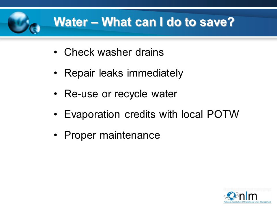 Check washer drains Repair leaks immediately Re-use or recycle water Evaporation credits with local POTW Proper maintenance Water – What can I do to s