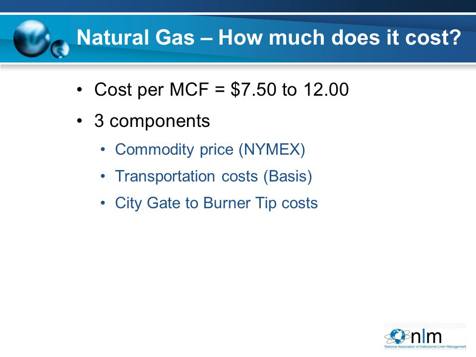 Cost per MCF = $7.50 to 12.00 3 components Commodity price (NYMEX) Transportation costs (Basis) City Gate to Burner Tip costs Natural Gas – How much d
