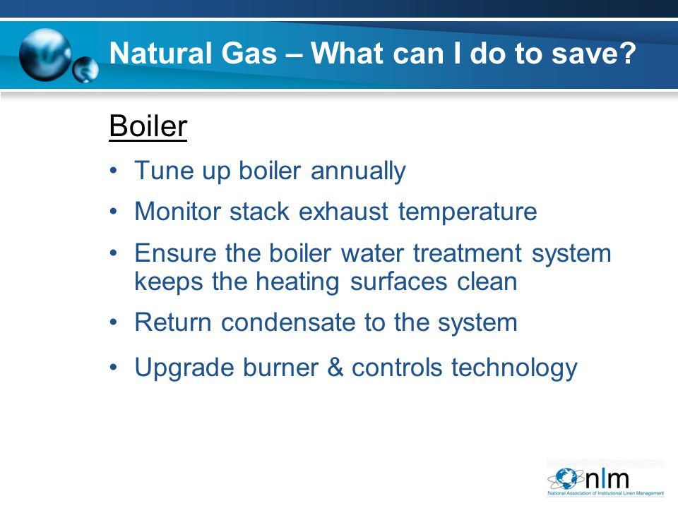 Boiler Tune up boiler annually Monitor stack exhaust temperature Ensure the boiler water treatment system keeps the heating surfaces clean Return condensate to the system Upgrade burner & controls technology Natural Gas – What can I do to save
