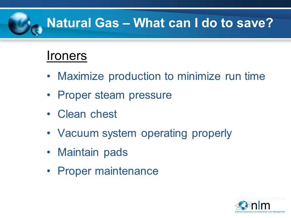 Ironers Maximize production to minimize run time Proper steam pressure Clean chest Vacuum system operating properly Maintain pads Proper maintenance N