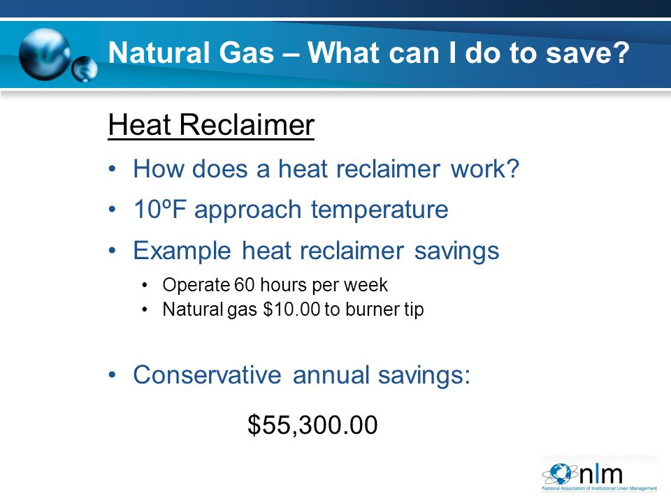 Heat Reclaimer How does a heat reclaimer work? 10ºF approach temperature Example heat reclaimer savings Operate 60 hours per week Natural gas $10.00 t