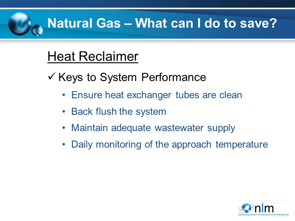 Heat Reclaimer Keys to System Performance Ensure heat exchanger tubes are clean Back flush the system Maintain adequate wastewater supply Daily monitoring of the approach temperature Natural Gas – What can I do to save