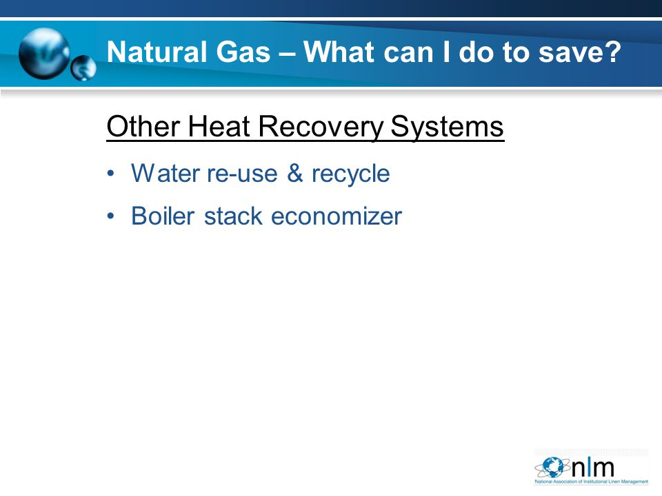 Other Heat Recovery Systems Water re-use & recycle Boiler stack economizer Natural Gas – What can I do to save?
