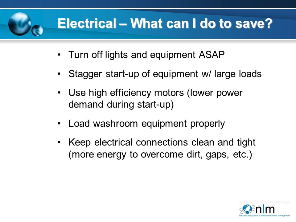 Turn off lights and equipment ASAP Stagger start-up of equipment w/ large loads Use high efficiency motors (lower power demand during start-up) Load washroom equipment properly Keep electrical connections clean and tight (more energy to overcome dirt, gaps, etc.) Electrical – What can I do to save