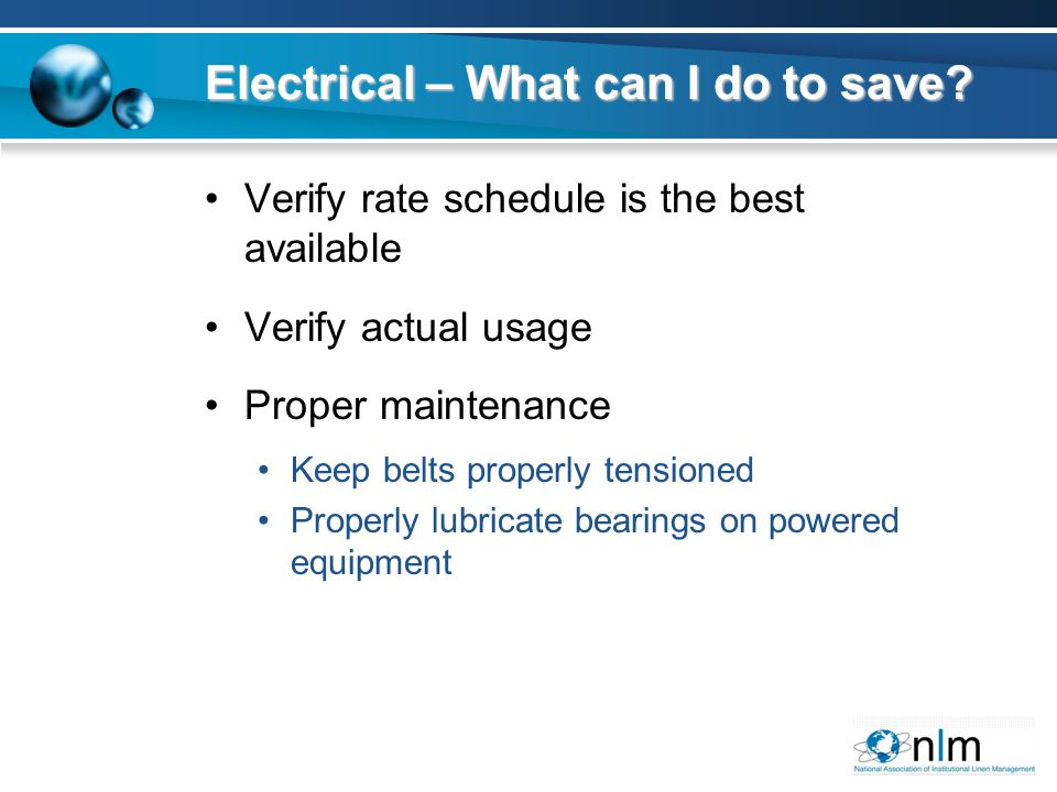 Verify rate schedule is the best available Verify actual usage Proper maintenance Keep belts properly tensioned Properly lubricate bearings on powered equipment Electrical – What can I do to save