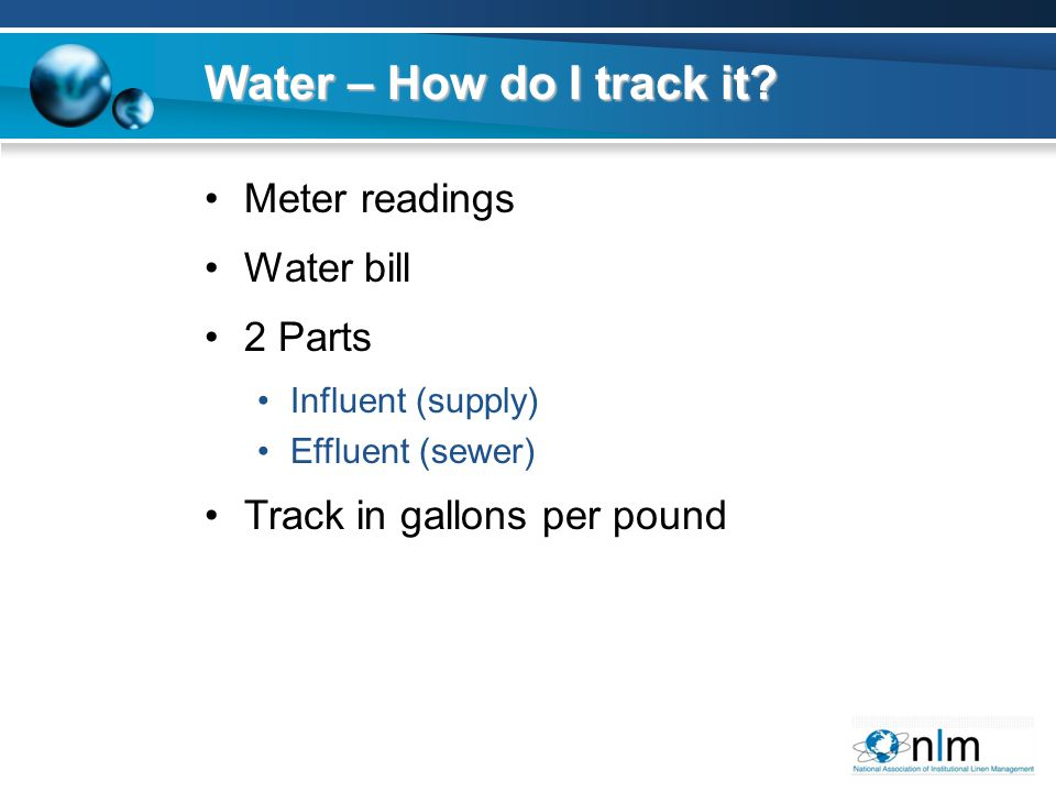 Water – How do I track it? Meter readings Water bill 2 Parts Influent (supply) Effluent (sewer) Track in gallons per pound