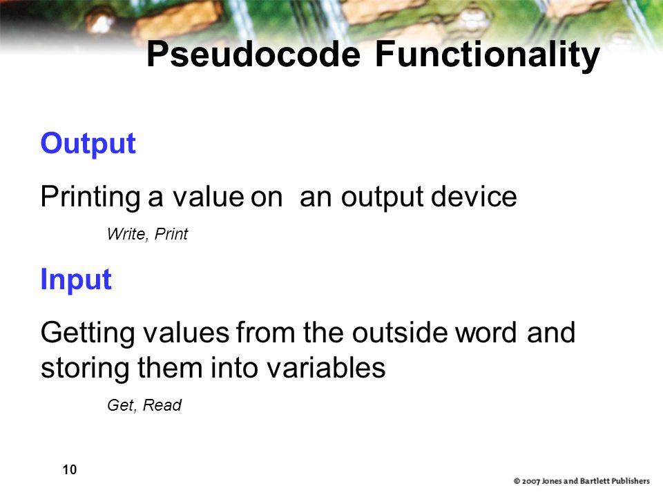 10 Pseudocode Functionality Output Printing a value on an output device Write, Print Input Getting values from the outside word and storing them into variables Get, Read