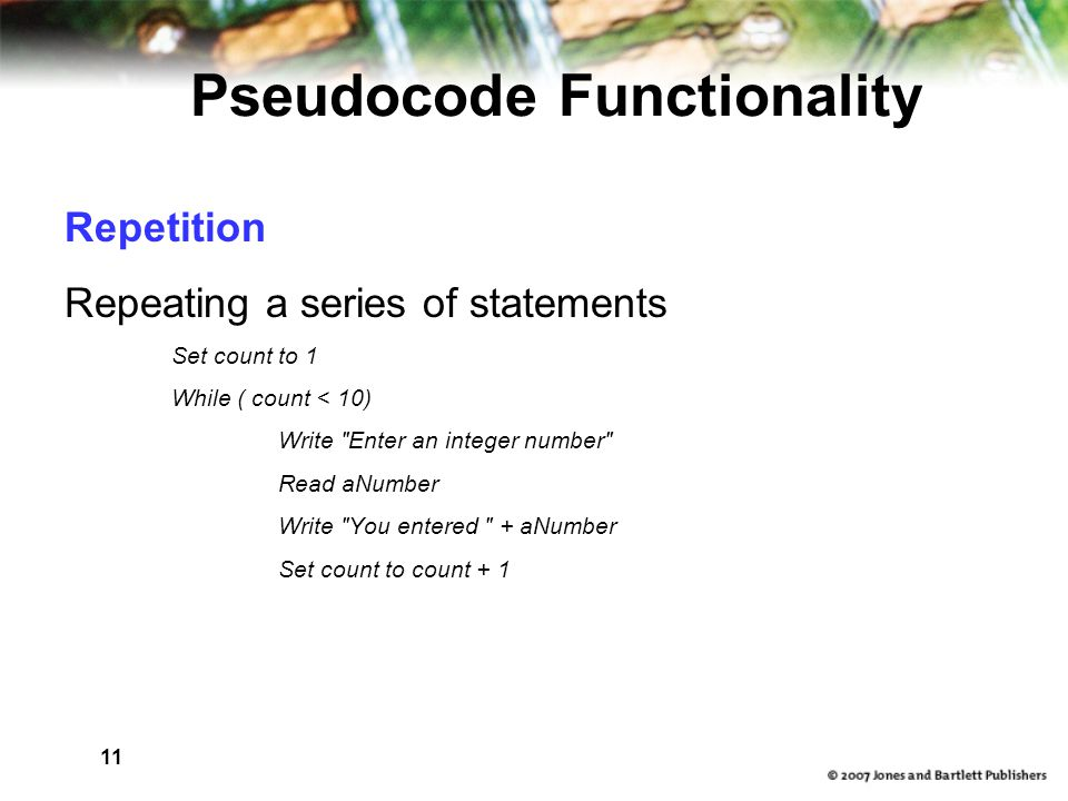 11 Pseudocode Functionality Repetition Repeating a series of statements Set count to 1 While ( count < 10) Write Enter an integer number Read aNumber Write You entered + aNumber Set count to count + 1