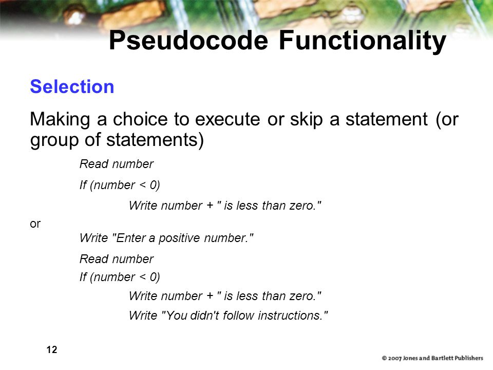 12 Pseudocode Functionality Selection Making a choice to execute or skip a statement (or group of statements) Read number If (number < 0) Write number + is less than zero. or Write Enter a positive number. Read number If (number < 0) Write number + is less than zero. Write You didn t follow instructions.