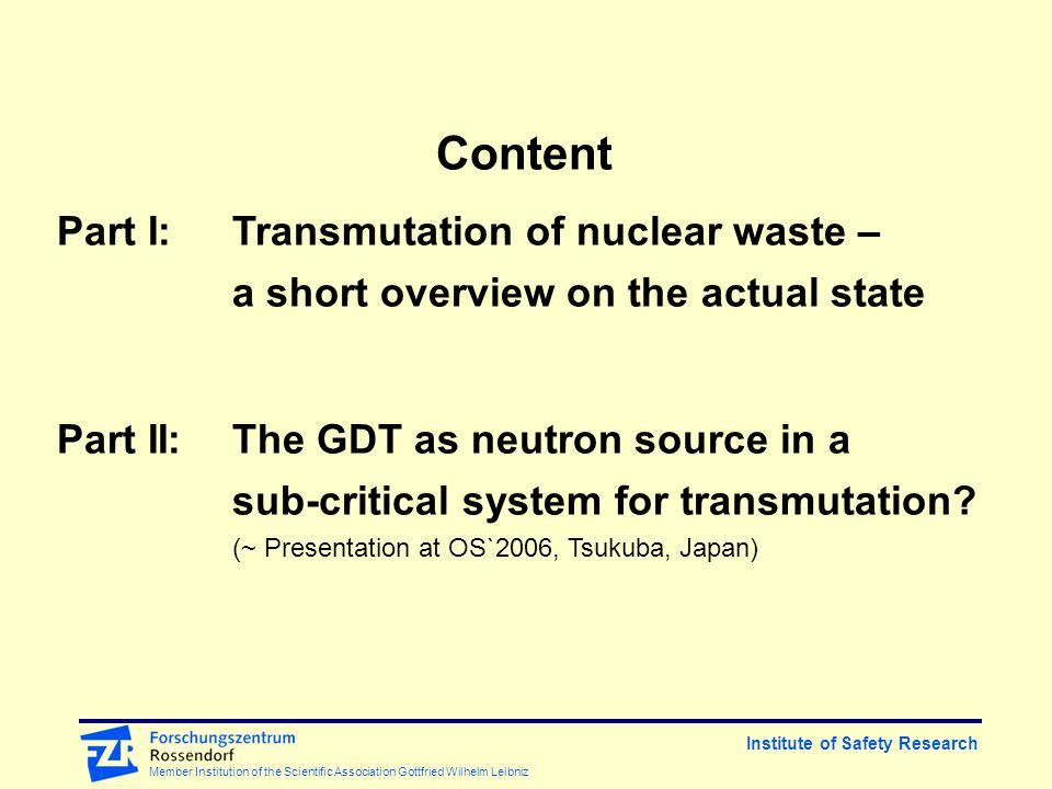 Institute of Safety Research Member Institution of the Scientific Association Gottfried Wilhelm Leibniz Content Part I:Transmutation of nuclear waste – a short overview on the actual state Part II:The GDT as neutron source in a sub-critical system for transmutation.