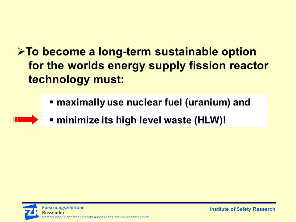 Institute of Safety Research Member Institution of the Scientific Association Gottfried Wilhelm Leibniz  To become a long-term sustainable option for the worlds energy supply fission reactor technology must:  maximally use nuclear fuel (uranium) and  minimize its high level waste (HLW)!