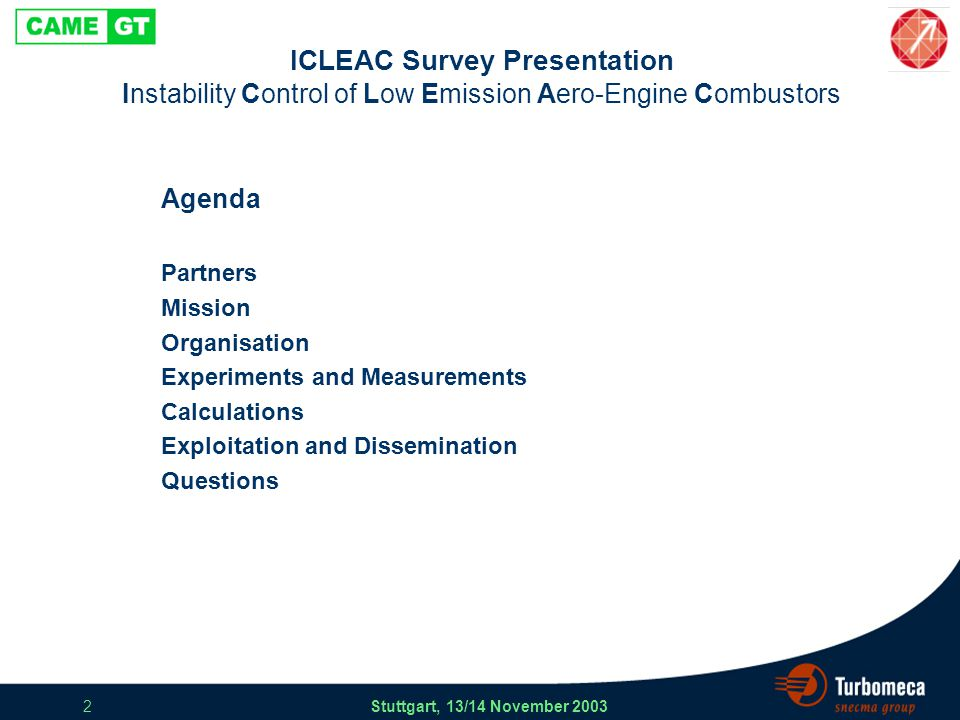 ICLEAC Survey Presentation Stuttgart, 13/14 November 2003 13 ICLEAC Experiments and Measurements High Pressure Combustion Rig P3 40 bar T3 800 K Acoustic excitation Optical access PIV, OH Chemiluminescence