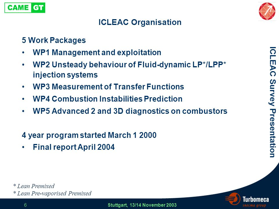 ICLEAC Survey Presentation Stuttgart, 13/14 November 2003 17 Exploitation and Dissemination RR-UK & RRD Single sector test rigs atmospheric low pressure < 3 bar intermediate pressure < 15 bar LPP modules delay time effective area Air blast burners Flame characterization Flame transfer functions Spray transfer functions LOM 1D geometry implementation of FTF validation Multi-Link Flow Network in-house application integration of LOM validation CFD simulations 2D & 3D geometries numerical FTF self-excitation CFD simulations in-house application best practice validation CRANFIELD / QINETIQ / TD-Munich UCAM RR-UKlarge engines RRD medium engines ICLEAC