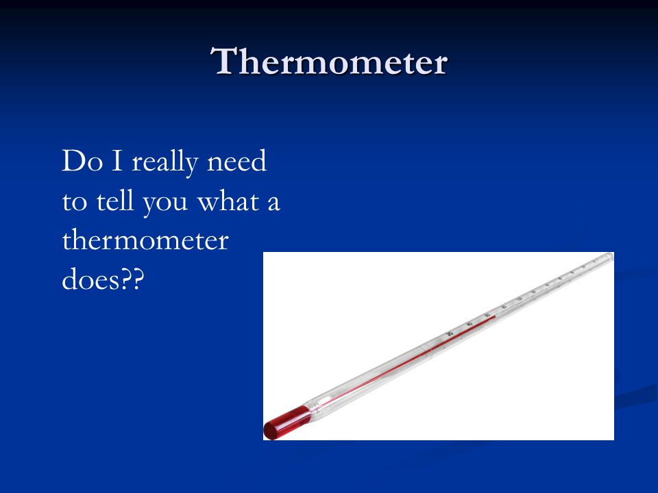 Thermometer Do I really need to tell you what a thermometer does