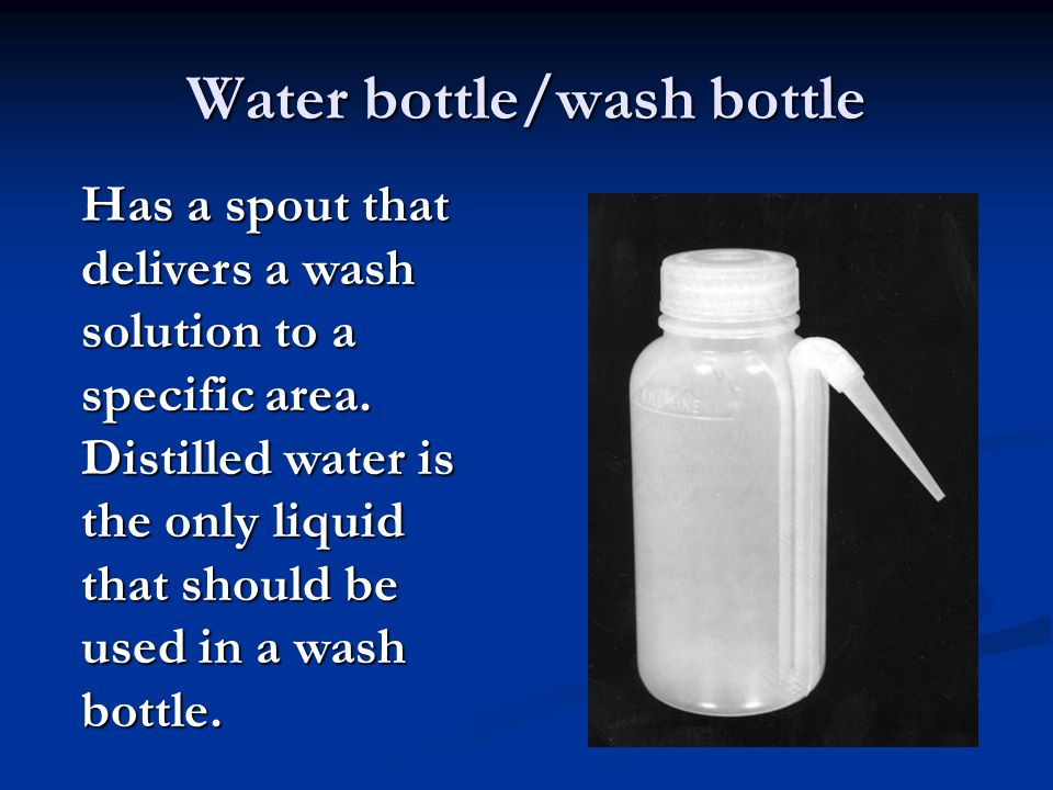 Water bottle/wash bottle Has a spout that delivers a wash solution to a specific area. Distilled water is the only liquid that should be used in a was