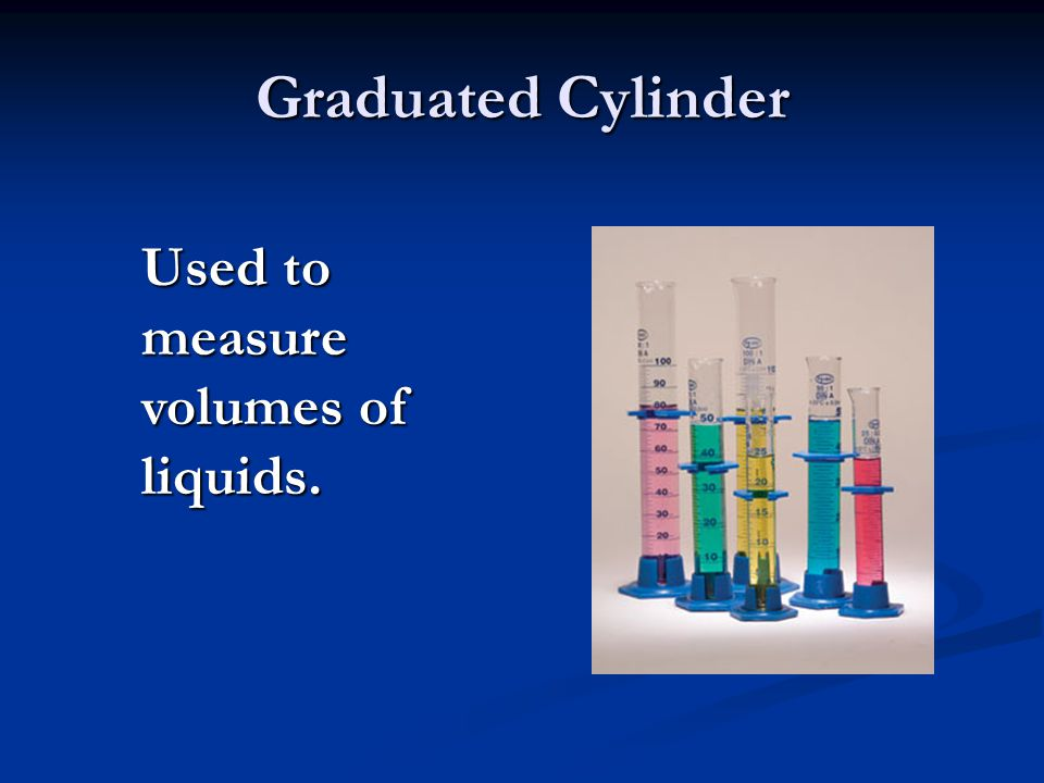 Graduated Cylinder Used to measure volumes of liquids.