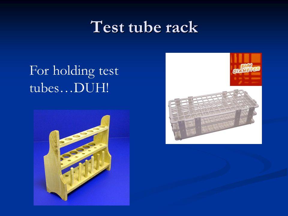 Test tube rack For holding test tubes…DUH!