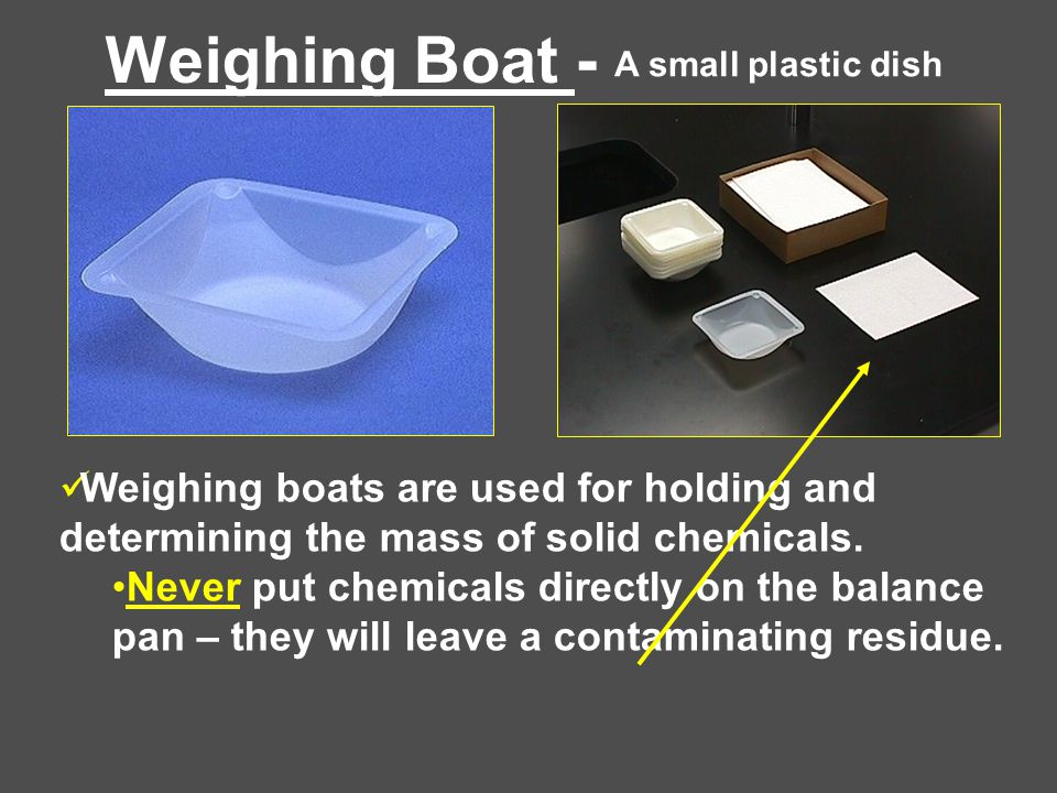 Weighing Boat - Weighing boats are used for holding and determining the mass of solid chemicals.
