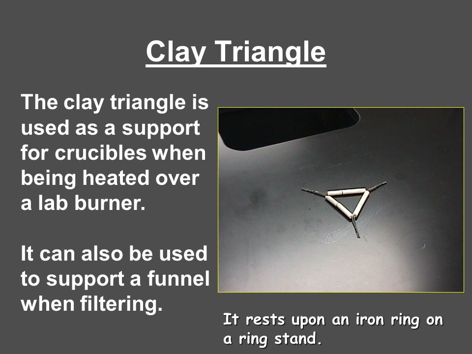 Clay Triangle The clay triangle is used as a support for crucibles when being heated over a lab burner. It can also be used to support a funnel when f