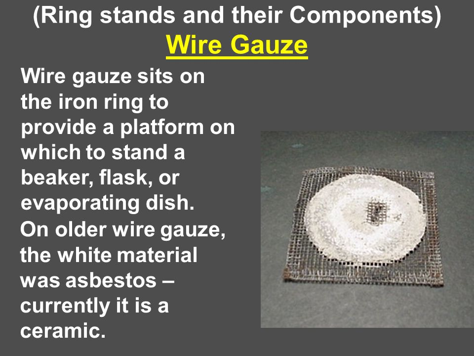 (Ring stands and their Components) Wire Gauze Wire gauze sits on the iron ring to provide a platform on which to stand a beaker, flask, or evaporating dish.