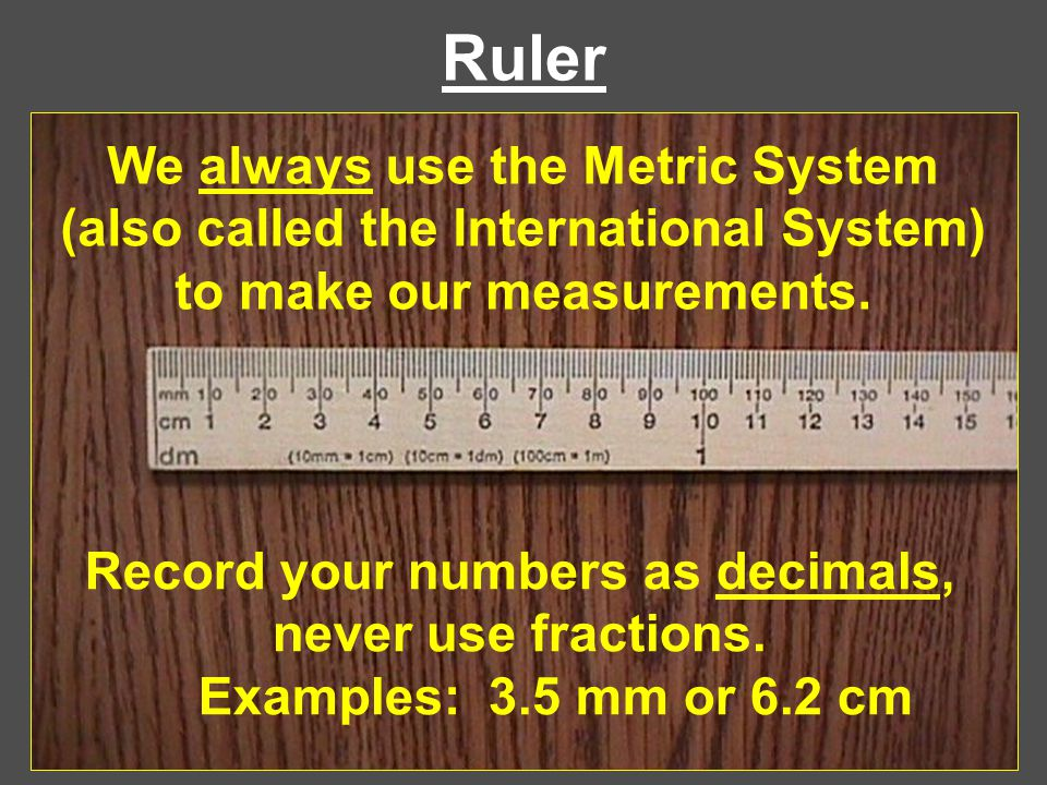 Ruler We always use the Metric System (also called the International System) to make our measurements. Record your numbers as decimals, never use frac